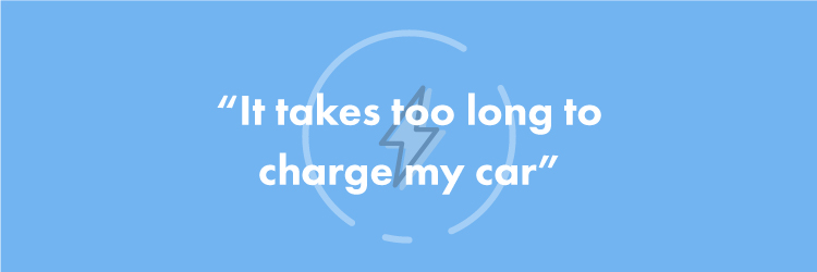 """It takes too long to charge my car"""