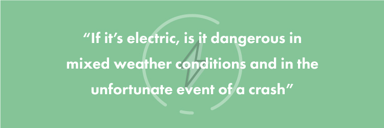 """If it's electric, is it dangerous in mixed weather conditions and in the unfortunate event of a crash?"""